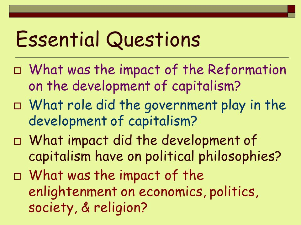 Essential Questions What was the impact of the Reformation on the development of capitalism? What role did the government play in the development of c