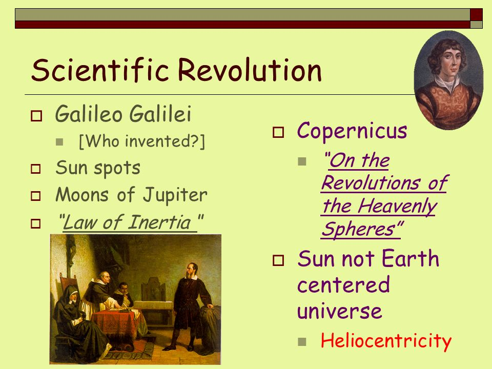 Scientific Revolution Galileo Galilei [Who invented?] Sun spots Moons of Jupiter Law of Inertia Copernicus On the Revolutions of the Heavenly Spheres