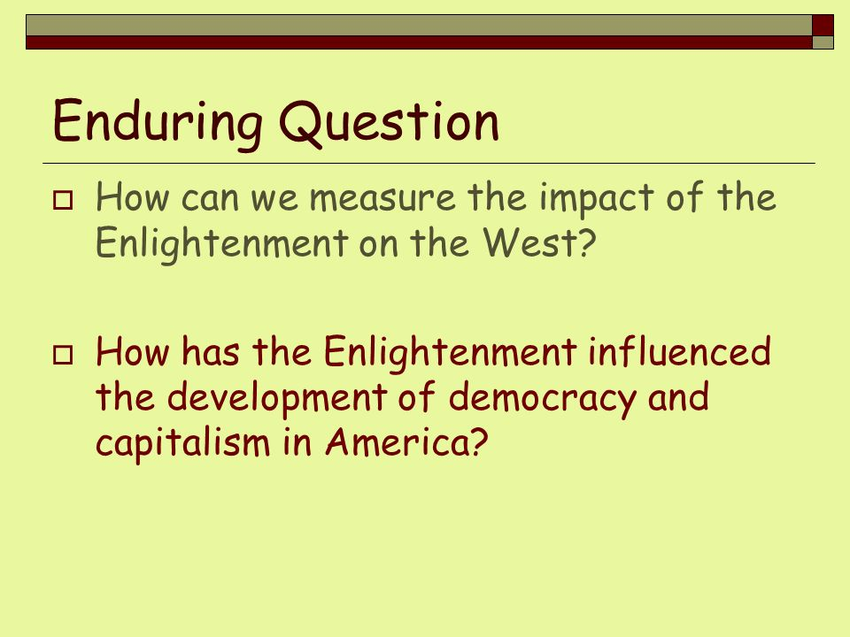 Enduring Question How can we measure the impact of the Enlightenment on the West? How has the Enlightenment influenced the development of democracy an