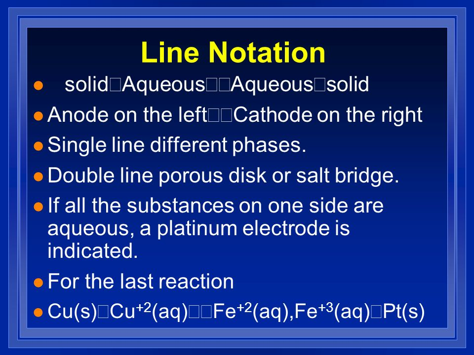 Line Notation solid Aqueous Aqueous solid Anode on the left Cathode on the right l Single line different phases. l Double line porous disk or salt bri