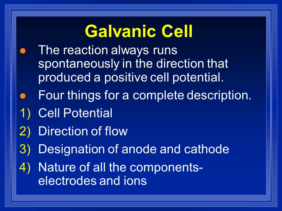 Galvanic Cell l The reaction always runs spontaneously in the direction that produced a positive cell potential. l Four things for a complete descript