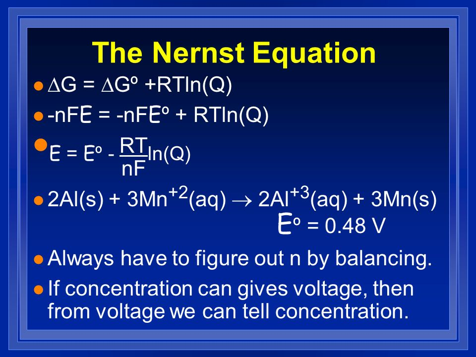 The Nernst Equation G = Gº +RTln(Q) -nFE = -nFEº + RTln(Q) E = Eº - RT ln(Q) nF 2Al(s) + 3Mn +2 (aq) 2Al +3 (aq) + 3Mn(s) E º = 0.48 V l Always have t