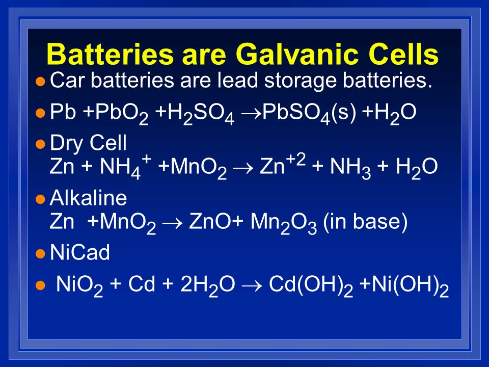 Batteries are Galvanic Cells l Car batteries are lead storage batteries. Pb +PbO 2 +H 2 SO 4 PbSO 4 (s) +H 2 O Dry Cell Zn + NH 4 + +MnO 2 Zn +2 + NH
