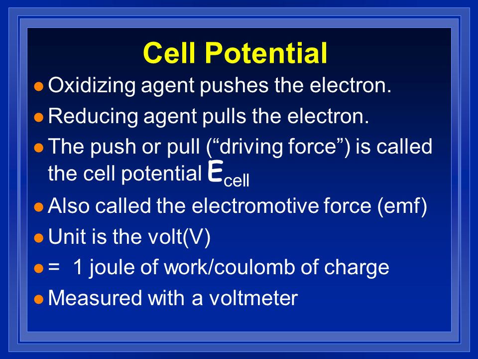 Cell Potential l Oxidizing agent pushes the electron. l Reducing agent pulls the electron. The push or pull (driving force) is called the cell potenti