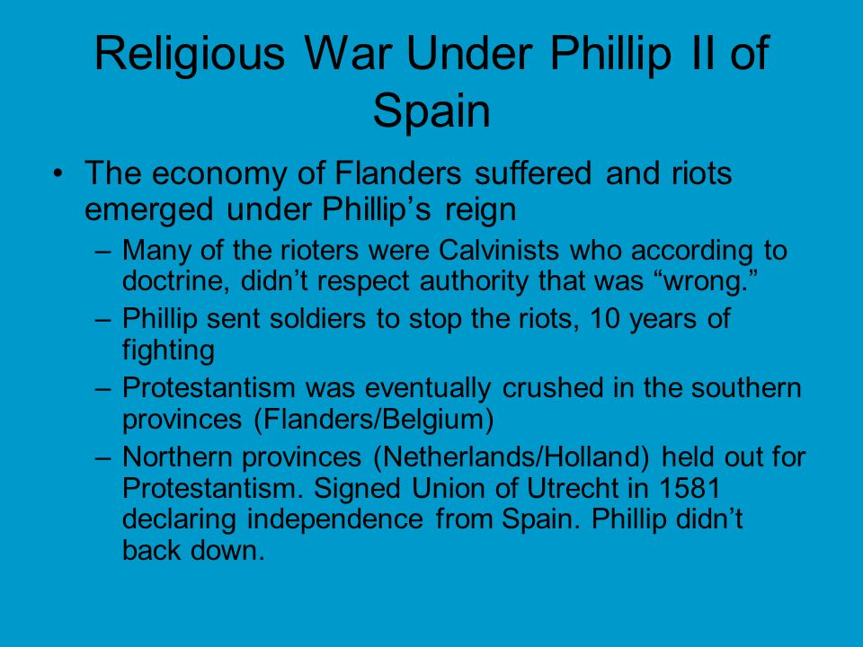Religious War Under Phillip II of Spain The economy of Flanders suffered and riots emerged under Phillips reign –Many of the rioters were Calvinists who according to doctrine, didnt respect authority that was wrong.