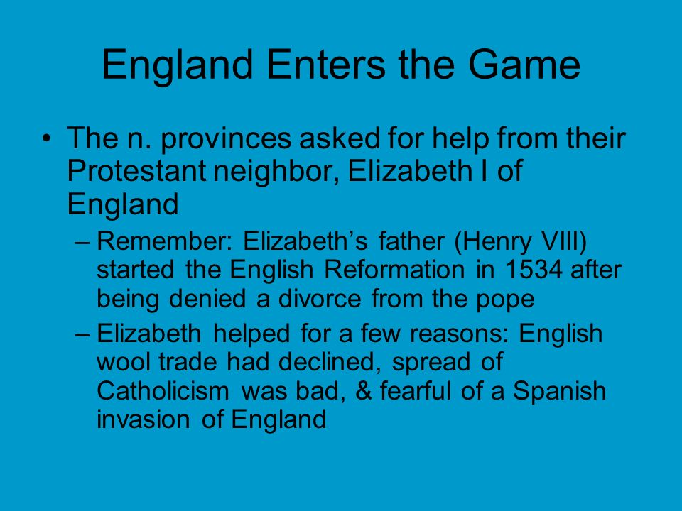 England Enters the Game The n. provinces asked for help from their Protestant neighbor, Elizabeth I of England –Remember: Elizabeths father (Henry VII