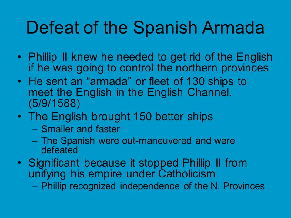 Defeat of the Spanish Armada Phillip II knew he needed to get rid of the English if he was going to control the northern provinces He sent an armada o