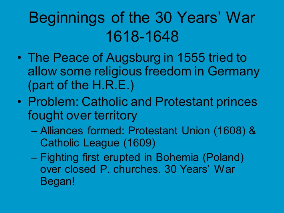 Beginnings of the 30 Years War 1618-1648 The Peace of Augsburg in 1555 tried to allow some religious freedom in Germany (part of the H.R.E.) Problem: Catholic and Protestant princes fought over territory –Alliances formed: Protestant Union (1608) & Catholic League (1609) –Fighting first erupted in Bohemia (Poland) over closed P.