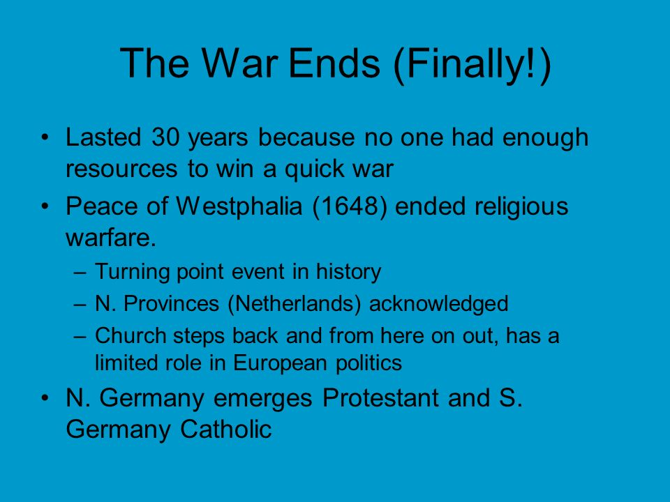 The War Ends (Finally!) Lasted 30 years because no one had enough resources to win a quick war Peace of Westphalia (1648) ended religious warfare.