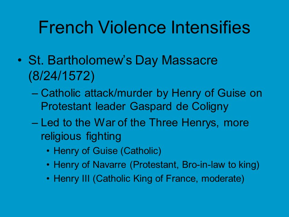 French Violence Intensifies St. Bartholomews Day Massacre (8/24/1572) –Catholic attack/murder by Henry of Guise on Protestant leader Gaspard de Colign