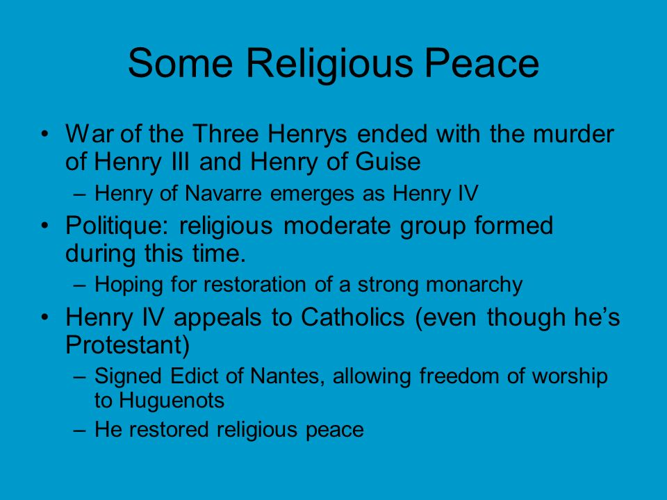 Some Religious Peace War of the Three Henrys ended with the murder of Henry III and Henry of Guise –Henry of Navarre emerges as Henry IV Politique: re