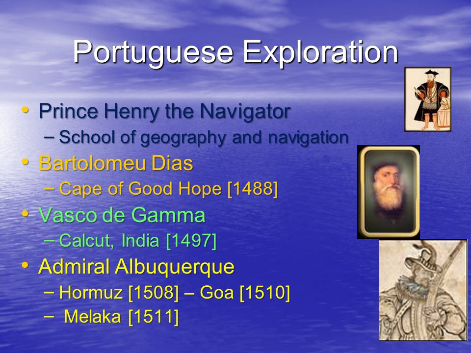 Portuguese Exploration Prince Henry the Navigator Prince Henry the Navigator – School of geography and navigation Bartolomeu Dias Bartolomeu Dias – Ca