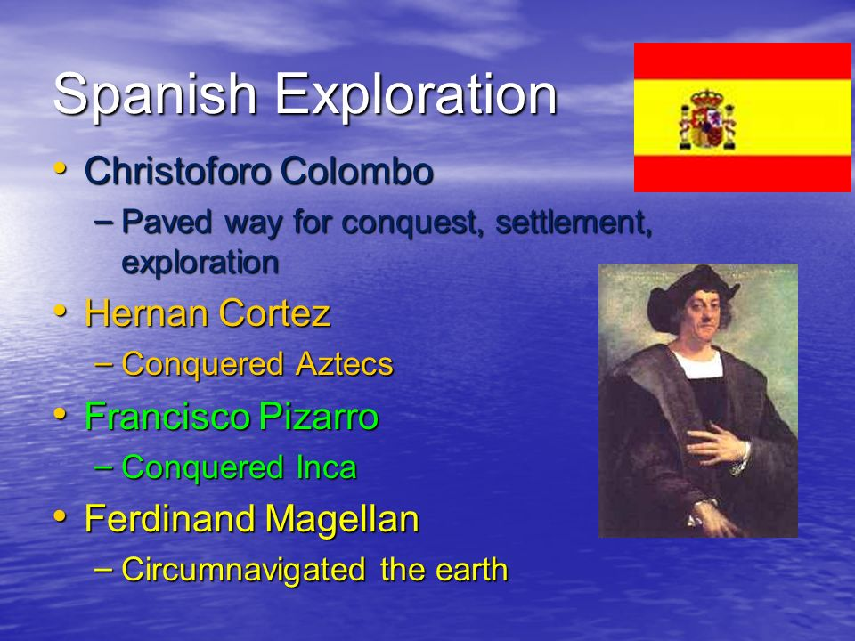 Spanish Exploration Christoforo Colombo Christoforo Colombo – Paved way for conquest, settlement, exploration Hernan Cortez Hernan Cortez – Conquered