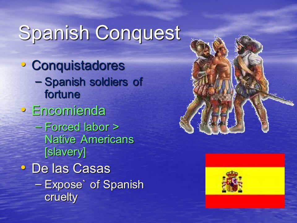 Spanish Conquest Conquistadores Conquistadores – Spanish soldiers of fortune Encomienda Encomienda – Forced labor > Native Americans [slavery] De las