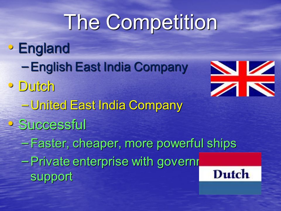 The Competition England England – English East India Company Dutch Dutch – United East India Company Successful Successful – Faster, cheaper, more pow