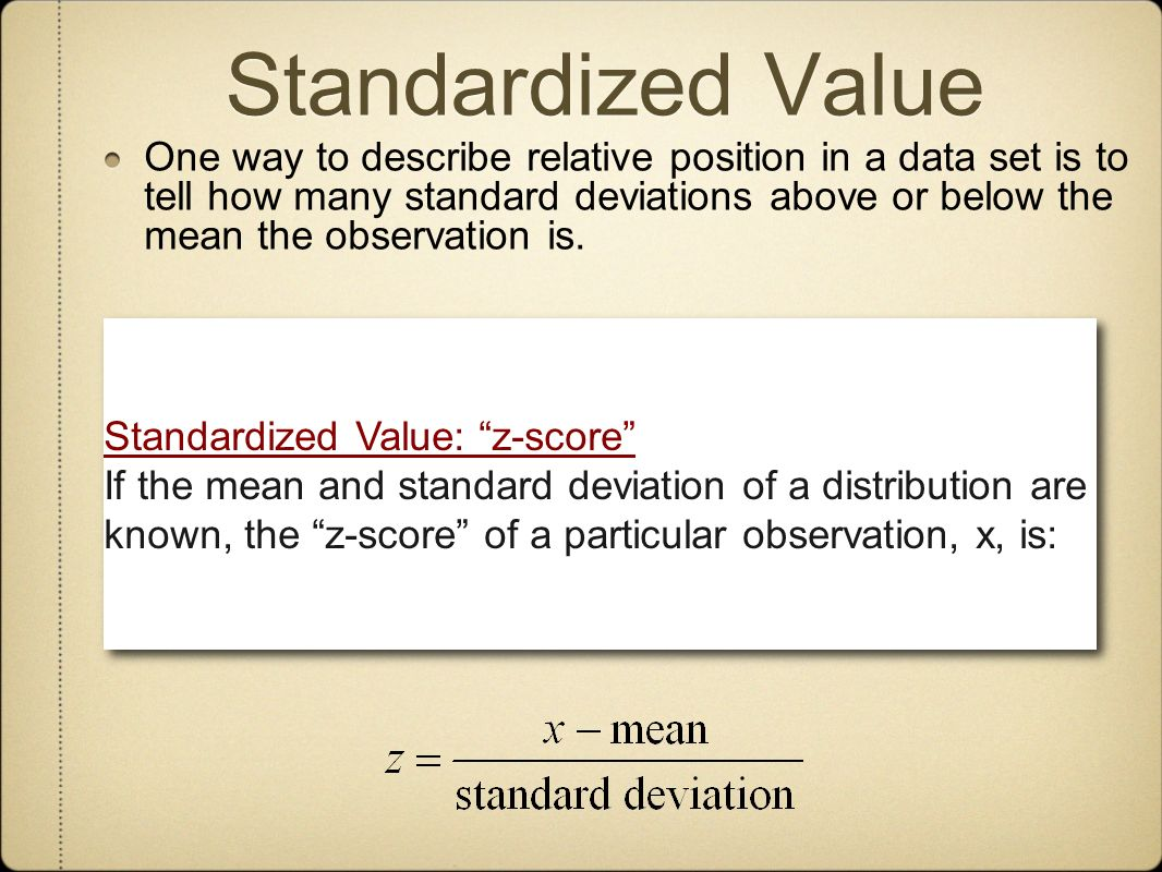 Standardized Value One way to describe relative position in a data set is to tell how many standard deviations above or below the mean the observation