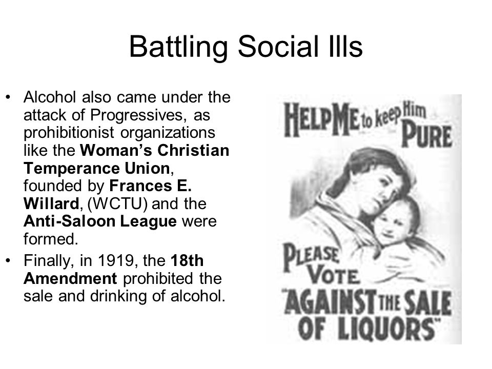 Battling Social Ills Alcohol also came under the attack of Progressives, as prohibitionist organizations like the Womans Christian Temperance Union, f