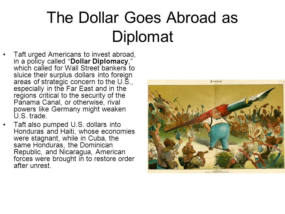 The Dollar Goes Abroad as Diplomat Taft urged Americans to invest abroad, in a policy called Dollar Diplomacy, which called for Wall Street bankers to
