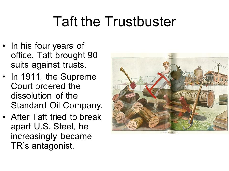 Taft the Trustbuster In his four years of office, Taft brought 90 suits against trusts. In 1911, the Supreme Court ordered the dissolution of the Stan