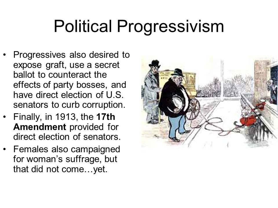 Political Progressivism Progressives also desired to expose graft, use a secret ballot to counteract the effects of party bosses, and have direct elec