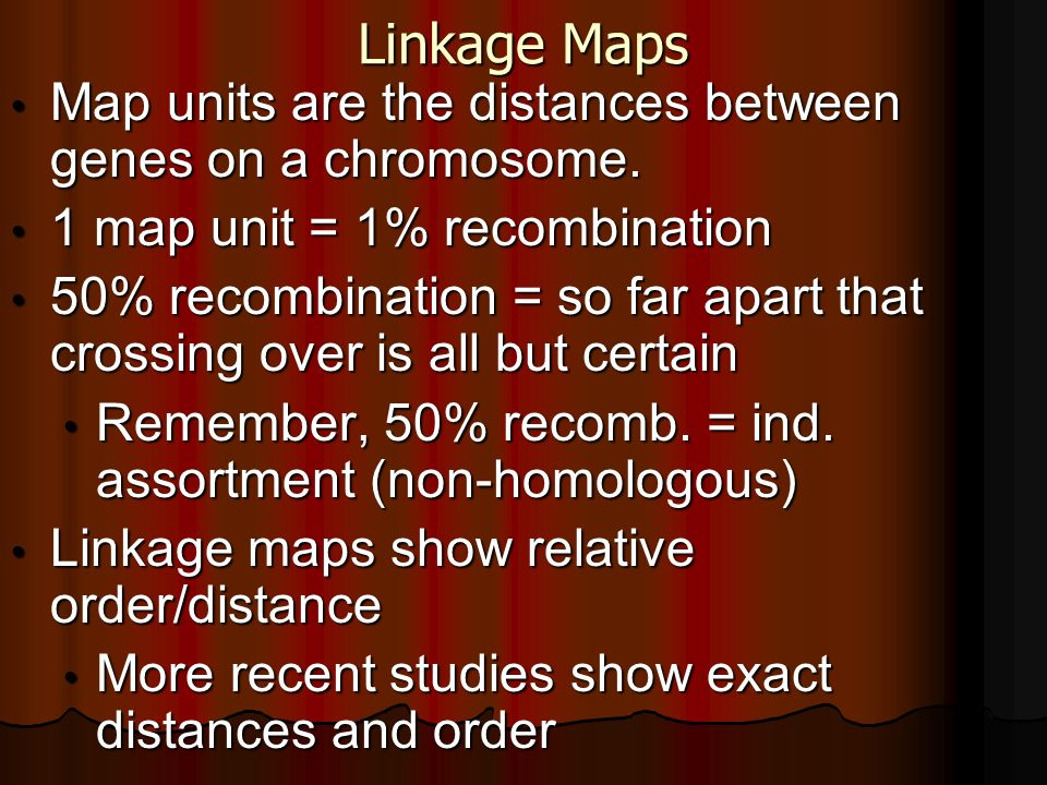 Linkage Maps Map units are the distances between genes on a chromosome. Map units are the distances between genes on a chromosome. 1 map unit = 1% rec