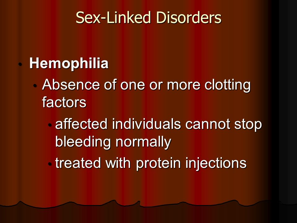 Sex-Linked Disorders Hemophilia Hemophilia Absence of one or more clotting factors Absence of one or more clotting factors affected individuals cannot