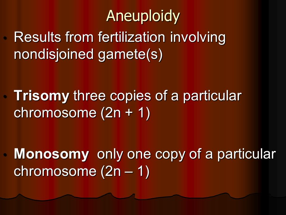 Aneuploidy Results from fertilization involving nondisjoined gamete(s) Results from fertilization involving nondisjoined gamete(s) Trisomy three copie