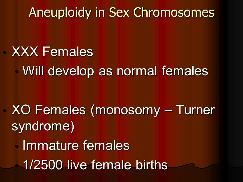 Aneuploidy in Sex Chromosomes XXX Females XXX Females Will develop as normal females Will develop as normal females XO Females (monosomy – Turner synd