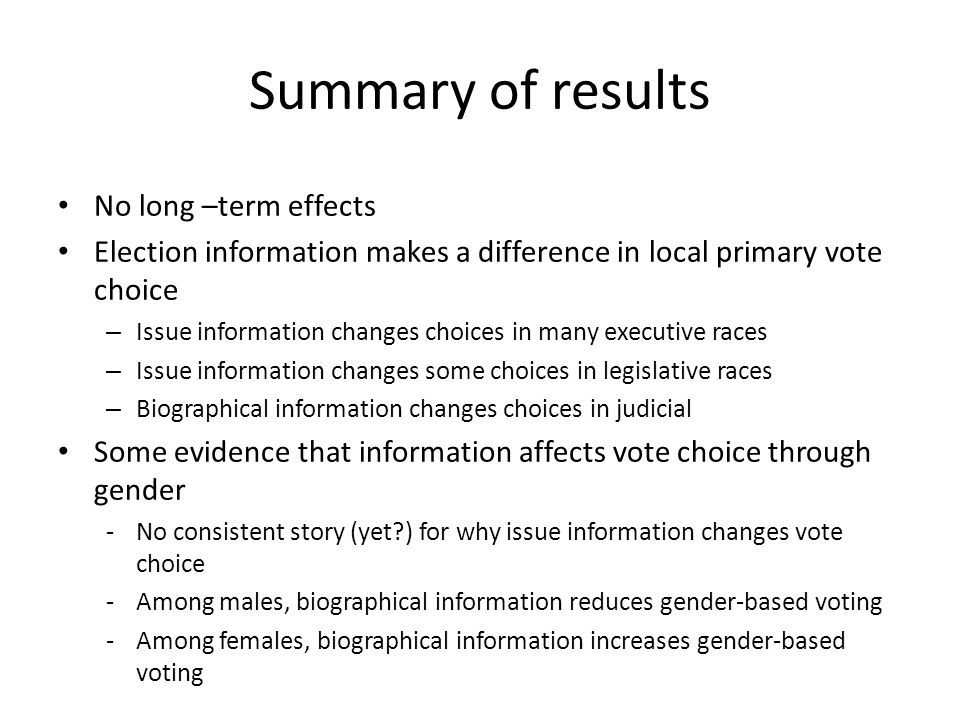 Summary of results No long –term effects Election information makes a difference in local primary vote choice – Issue information changes choices in many executive races – Issue information changes some choices in legislative races – Biographical information changes choices in judicial Some evidence that information affects vote choice through gender -No consistent story (yet ) for why issue information changes vote choice -Among males, biographical information reduces gender-based voting -Among females, biographical information increases gender-based voting