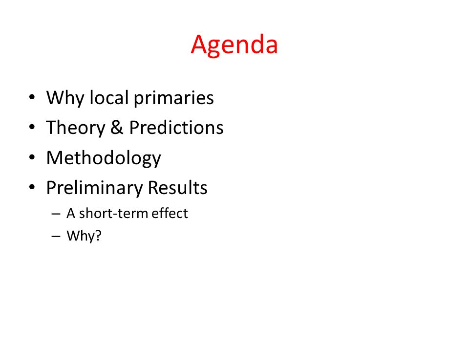 Agenda Why local primaries Theory & Predictions Methodology Preliminary Results – A short-term effect – Why