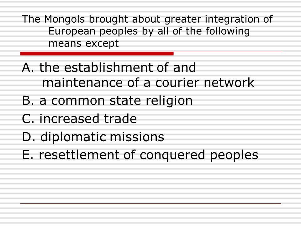 The Mongols brought about greater integration of European peoples by all of the following means except A. the establishment of and maintenance of a co