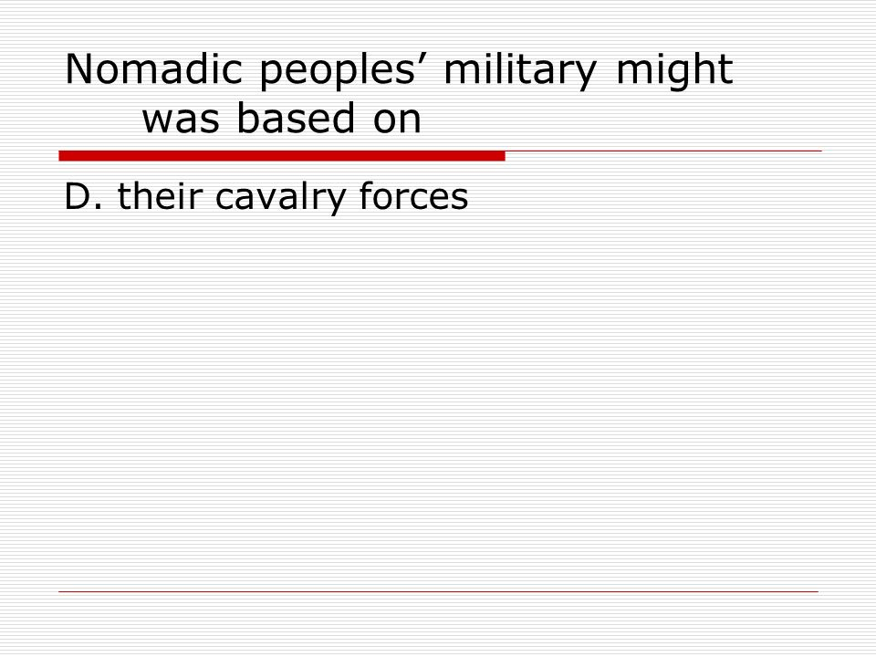 Nomadic peoples military might was based on D. their cavalry forces