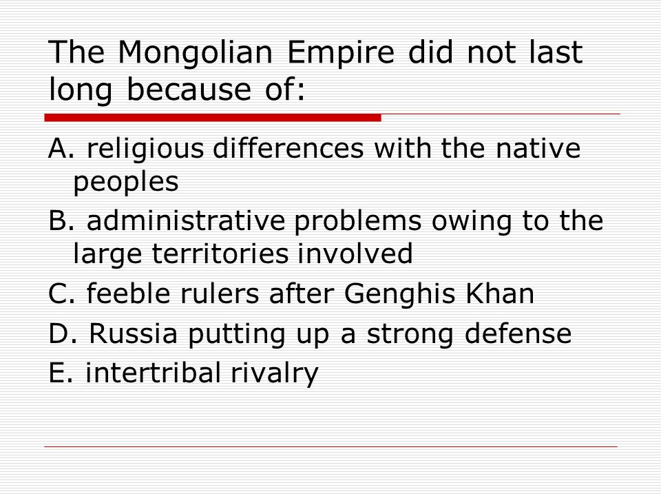 The Mongolian Empire did not last long because of: A. religious differences with the native peoples B. administrative problems owing to the large terr