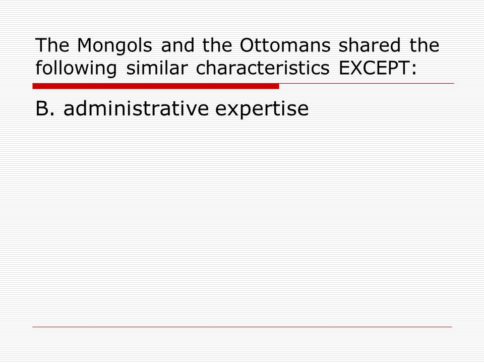 The Mongols and the Ottomans shared the following similar characteristics EXCEPT: B. administrative expertise