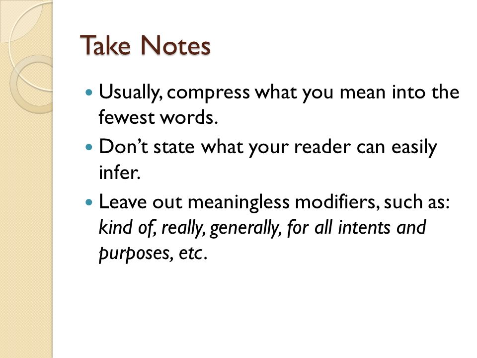 Take Notes Usually, compress what you mean into the fewest words. Dont state what your reader can easily infer. Leave out meaningless modifiers, such