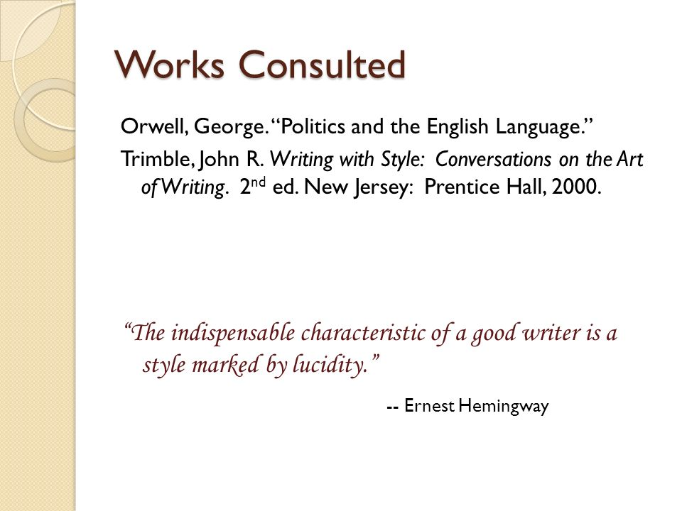 Works Consulted Orwell, George. Politics and the English Language. Trimble, John R. Writing with Style: Conversations on the Art of Writing. 2 nd ed.