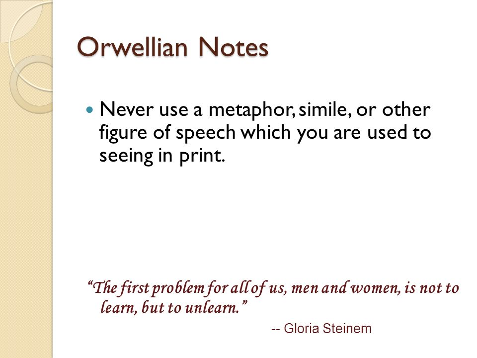 Orwellian Notes Never use a metaphor, simile, or other figure of speech which you are used to seeing in print. The first problem for all of us, men an