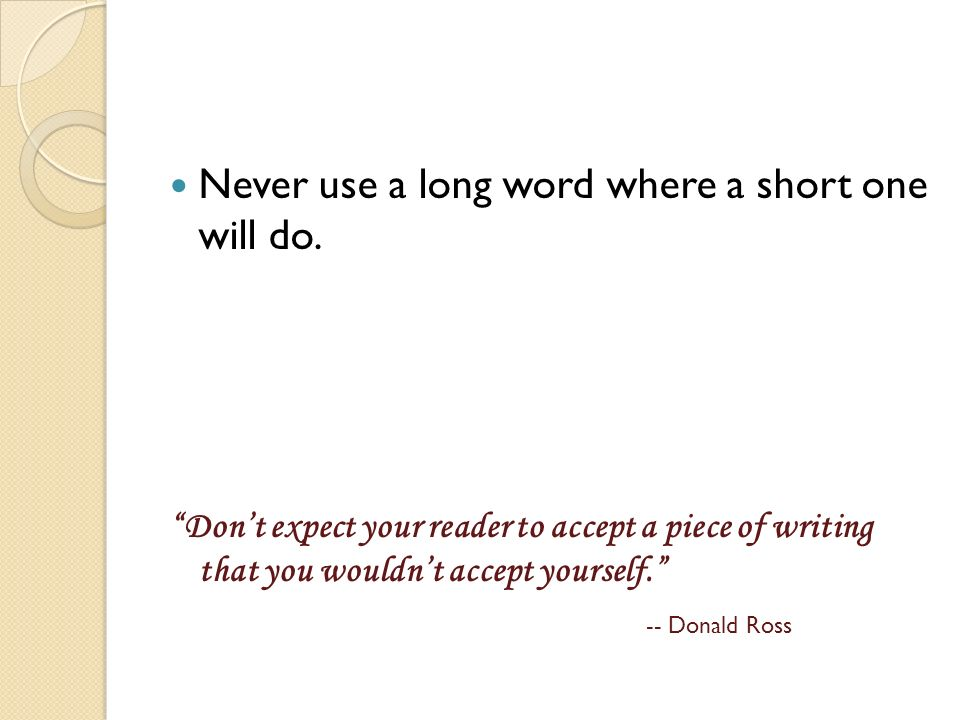 Never use a long word where a short one will do. Dont expect your reader to accept a piece of writing that you wouldnt accept yourself. -- Donald Ross
