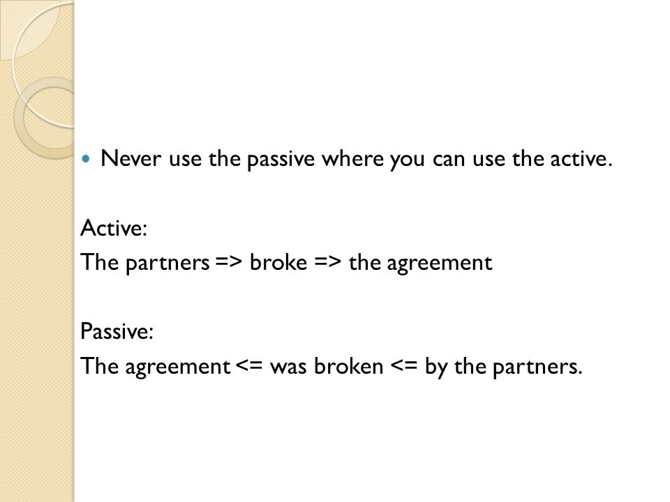 Never use the passive where you can use the active. Active: The partners => broke => the agreement Passive: The agreement <= was broken <= by the part
