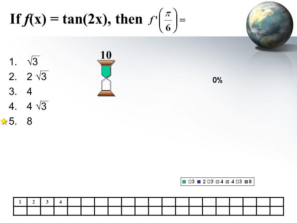 If f(x) = tan(2x), then 1. 3 2.2 3 3.4 4.4 3 5.8 10 1234