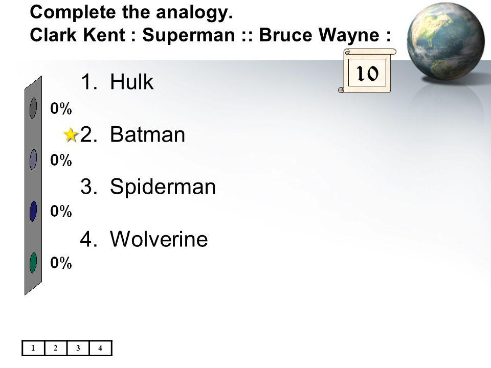 Complete the analogy. Clark Kent : Superman :: Bruce Wayne : 10 1.Hulk 2.Batman 3.Spiderman 4.Wolverine 1234