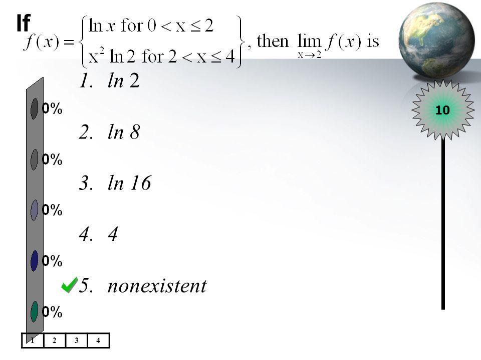 If 1.ln 2 2.ln 8 3.ln 16 4.4 5.nonexistent 10 1234