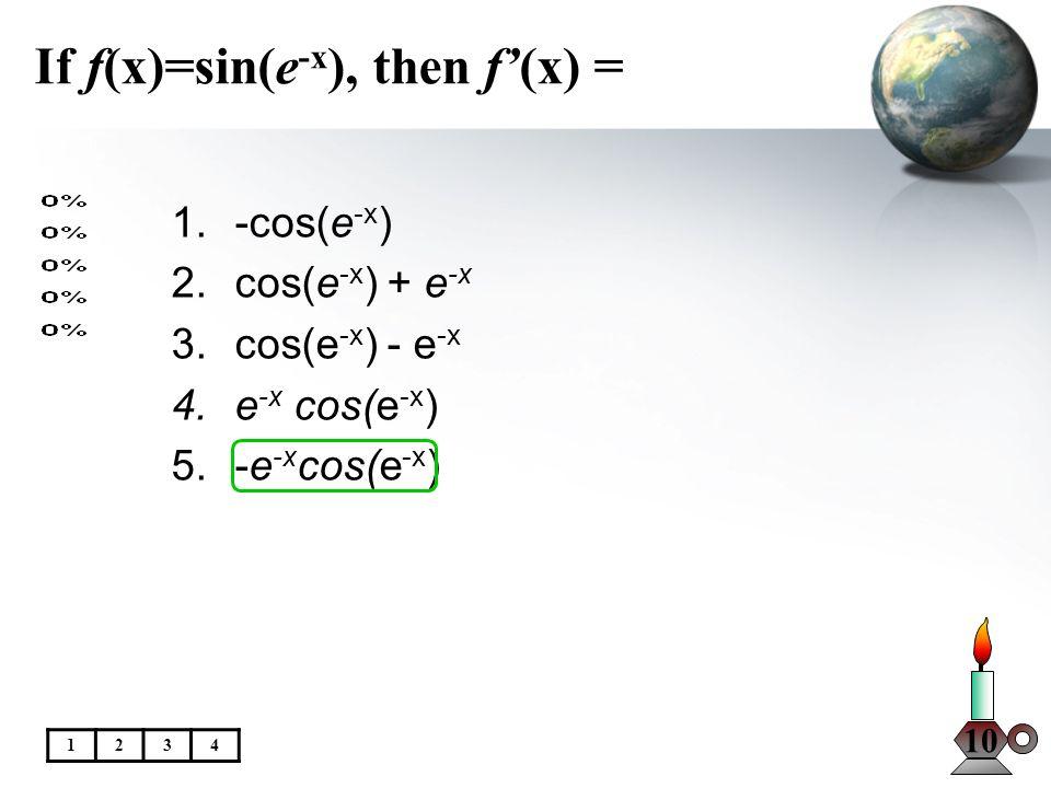 If f(x)=sin(e -x ), then f(x) = 10 1.-cos(e -x ) 2.cos(e -x ) + e -x 3.cos(e -x ) - e -x 4.e -x cos(e -x ) 5.-e -x cos(e -x ) 1234