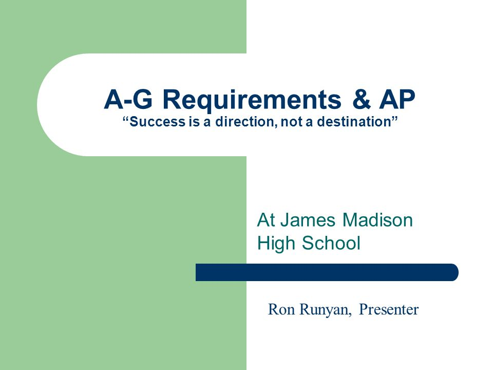 A-G Requirements & AP Success is a direction, not a destination At James Madison High School Ron Runyan, Presenter