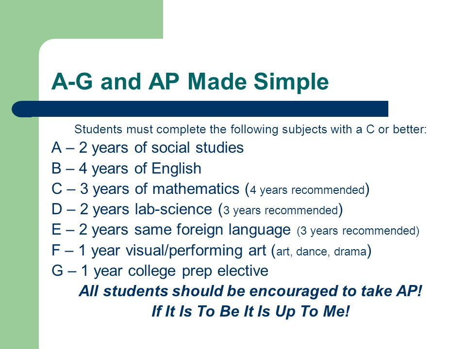 A-G and AP Made Simple Students must complete the following subjects with a C or better: A – 2 years of social studies B – 4 years of English C – 3 ye