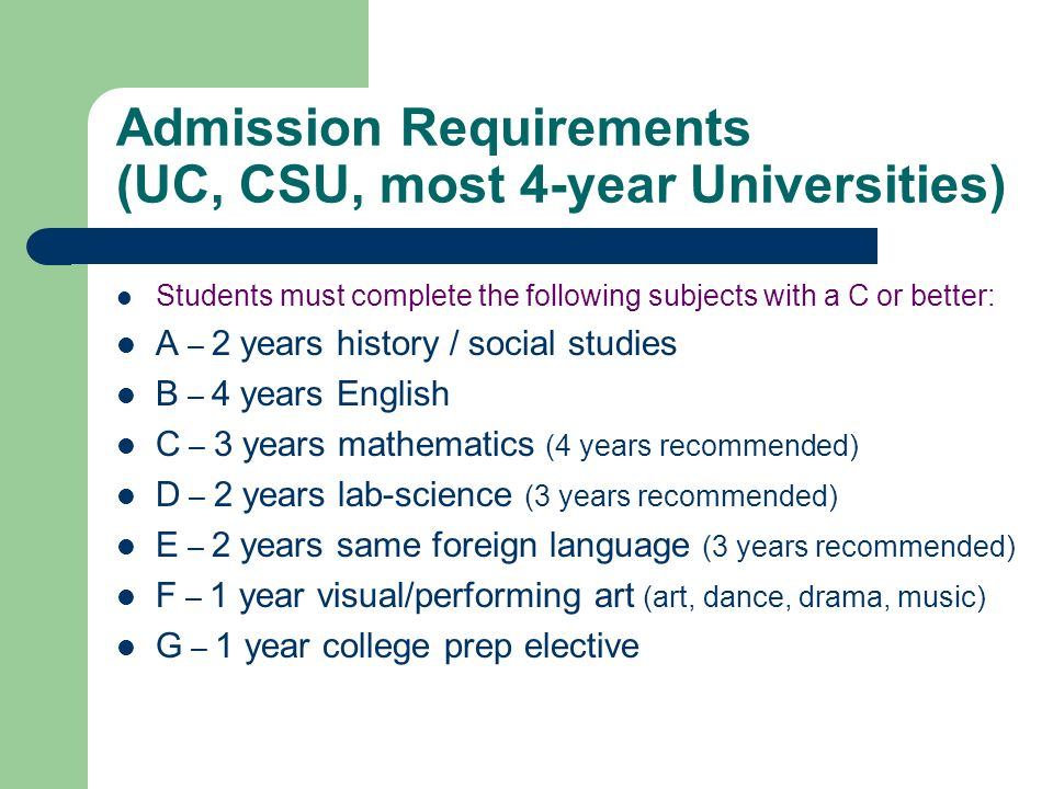 Admission Requirements (UC, CSU, most 4-year Universities) Students must complete the following subjects with a C or better: A – 2 years history / soc