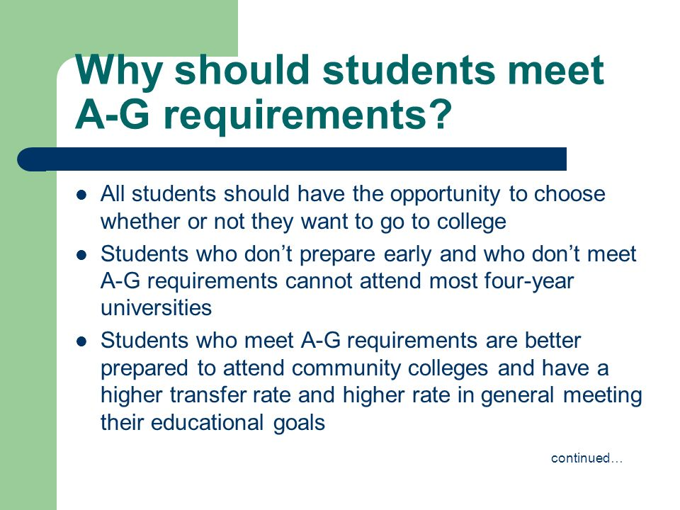 Why should students meet A-G requirements? All students should have the opportunity to choose whether or not they want to go to college Students who d