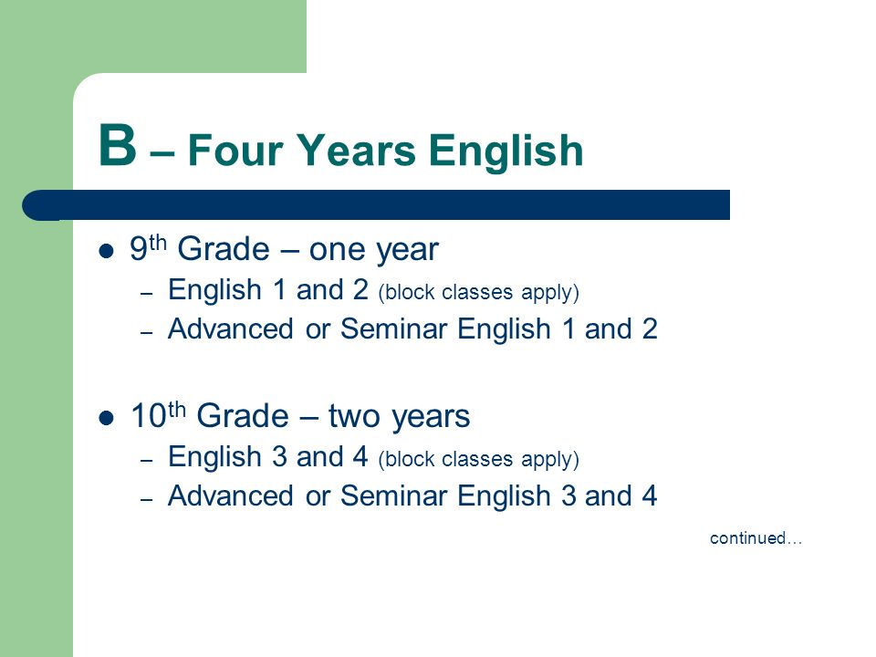 B – Four Years English 9 th Grade – one year – English 1 and 2 (block classes apply) – Advanced or Seminar English 1 and 2 10 th Grade – two years – E