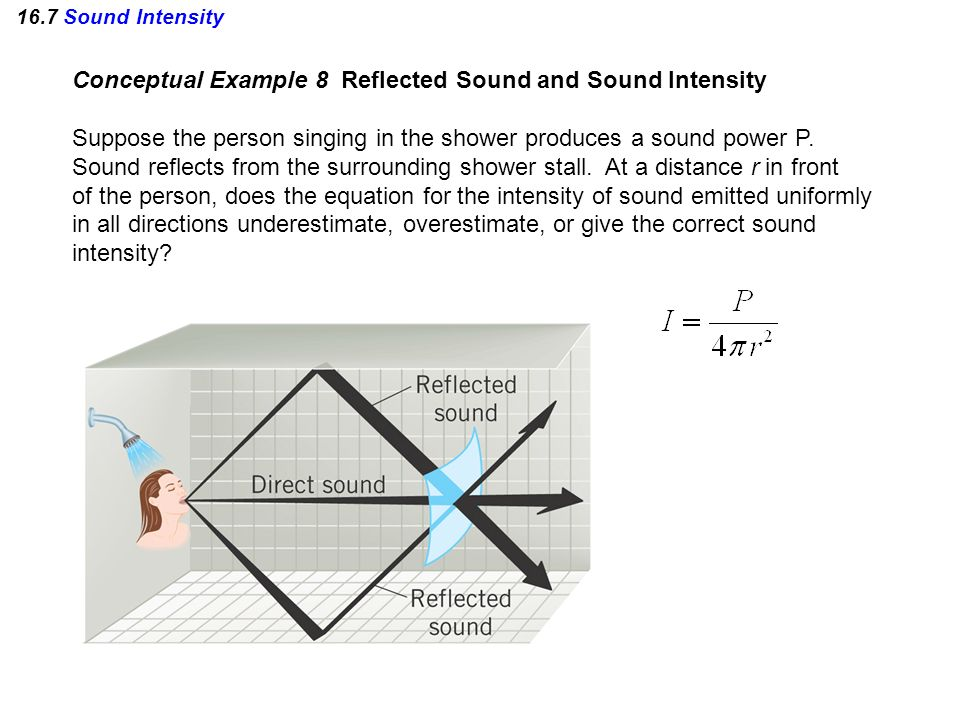 16.7 Sound Intensity Conceptual Example 8 Reflected Sound and Sound Intensity Suppose the person singing in the shower produces a sound power P. Sound
