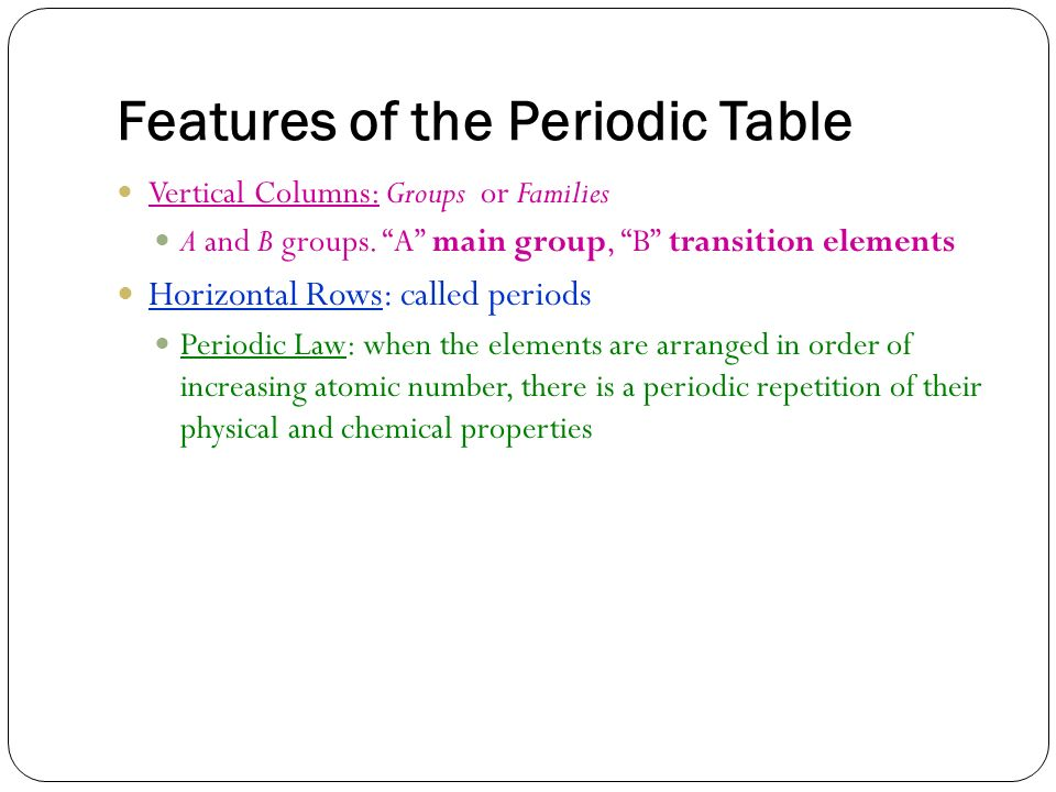 Features of the Periodic Table Vertical Columns: Groups or Families A and B groups. A main group, B transition elements Horizontal Rows: called period